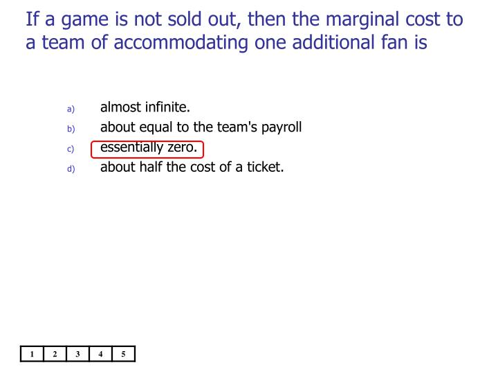 If a game is not sold out, then the marginal cost to a team of accommodating one additional fan is