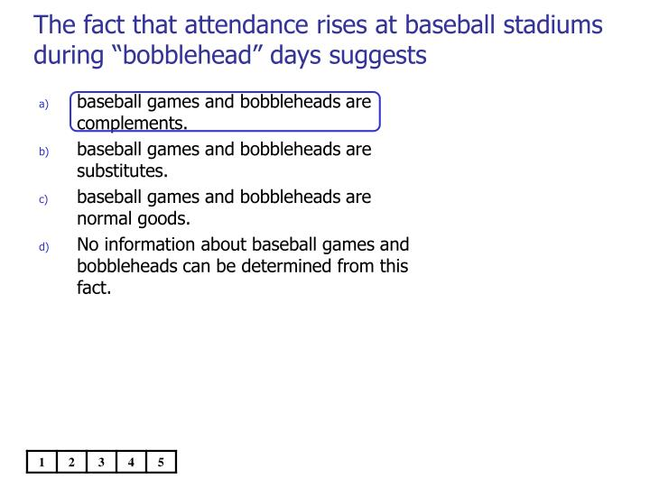 """The fact that attendance rises at baseball stadiums during """"bobblehead"""" days suggests"""