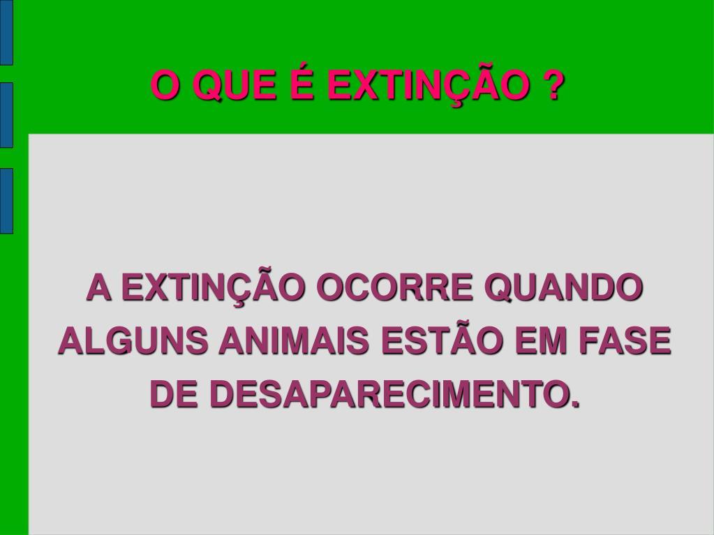 A EXTINÇÃO OCORRE QUANDO ALGUNS ANIMAIS ESTÃO EM FASE DE DESAPARECIMENTO.