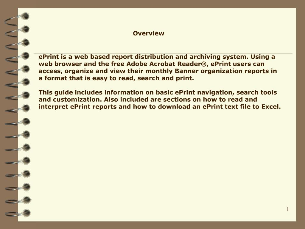 ePrint is a web based report distribution and archiving system. Using a web browser and the free Adobe Acrobat Reader®, ePrint users can access, organize and view their monthly Banner organization reports in a format that is easy to read, search and print.