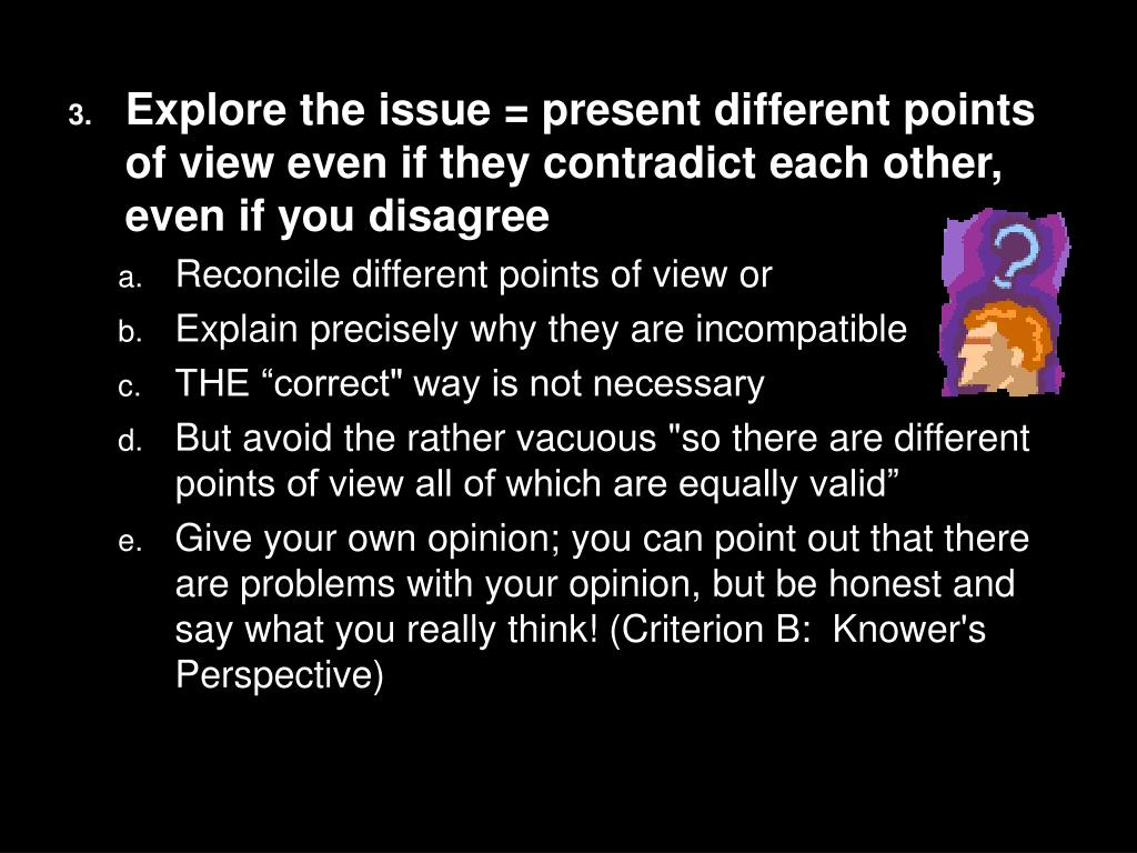 Explore the issue = present different points of view even if they contradict each other, even if you disagree