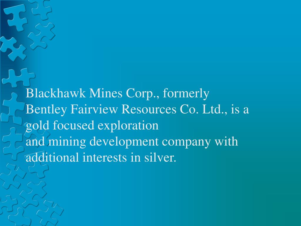 Blackhawk Mines Corp., formerly Bentley Fairview Resources Co. Ltd., is a gold focused exploration andminingdevelopment company with additional interests in silver.