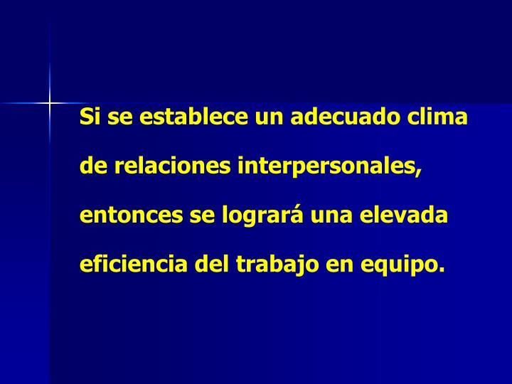 Si se establece un adecuado clima de relaciones interpersonales, entonces se logrará una elevada ef...