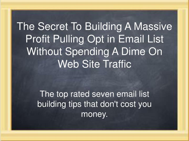 The Secret To Building A Massive Profit Pulling Opt in Email List Without Spending A Dime On Web Sit...