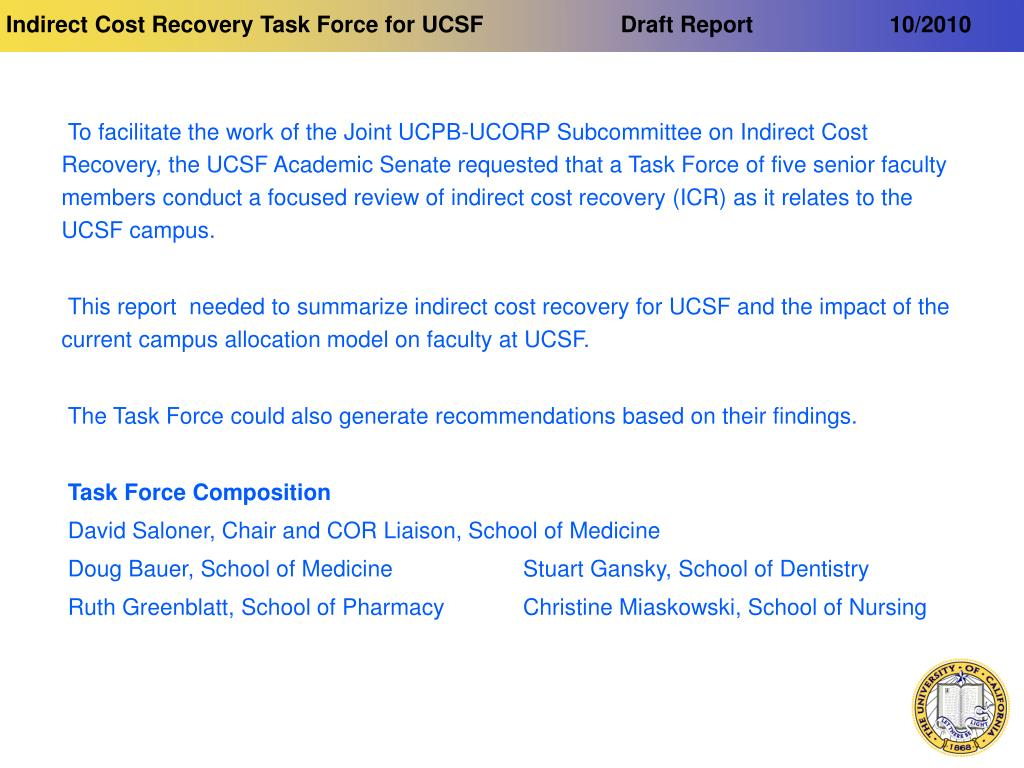 To facilitate the work of the Joint UCPB-UCORP Subcommittee on Indirect Cost Recovery, the UCSF Academic Senate requested that a Task Force of five senior faculty members conduct a focused review of indirect cost recovery (ICR) as it relates to the UCSF campus.