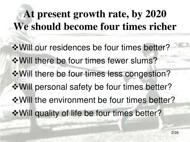 At present growth rate by 2020 we should become four times richer
