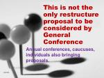 this is not the only restructure proposal to be considered by general conference