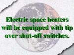 electric space heaters will be equipped with tip over shut off switches