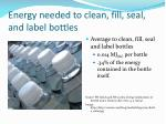 energy needed to clean fill seal and label bottles