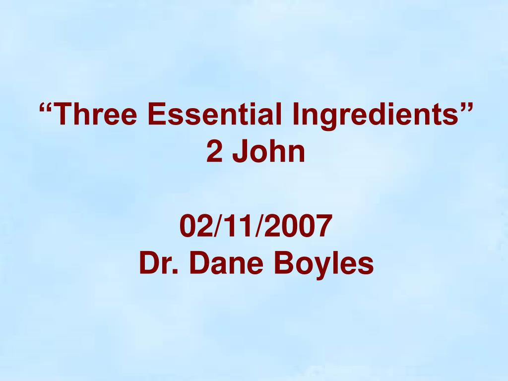 three essential ingredients 2 john 02 11 2007 dr dane boyles l.