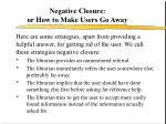 negative closure or how to make users go away