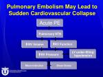 pulmonary embolism may lead to sudden cardiovascular collapse