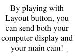 by playing with layout button you can send both your computer display and your main cam