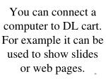 you can connect a computer to dl cart for example it can be used to show slides or web pages