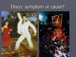 disco symptom or cause