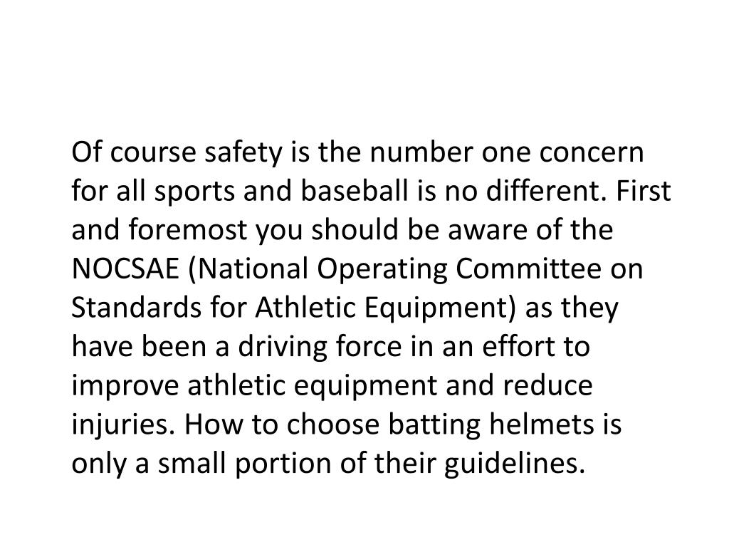 Of course safety is the number one concern for all sports and baseball is no different. First and foremost you should be aware of the NOCSAE (National Operating Committee on Standards for Athletic Equipment) as they have been a driving force in an effort to improve athletic equipment and reduce injuries. How to choose batting helmets is only a small portion of their guidelines.