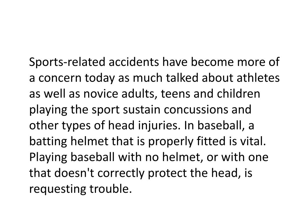 Sports-related accidents have become more of a concern today as much talked about athletes as well as novice adults, teens and children playing the sport sustain concussions and other types of head injuries. In baseball, a batting helmet that is properly fitted is vital. Playing baseball with no helmet, or with one that doesn't correctly protect the head, is requesting trouble.