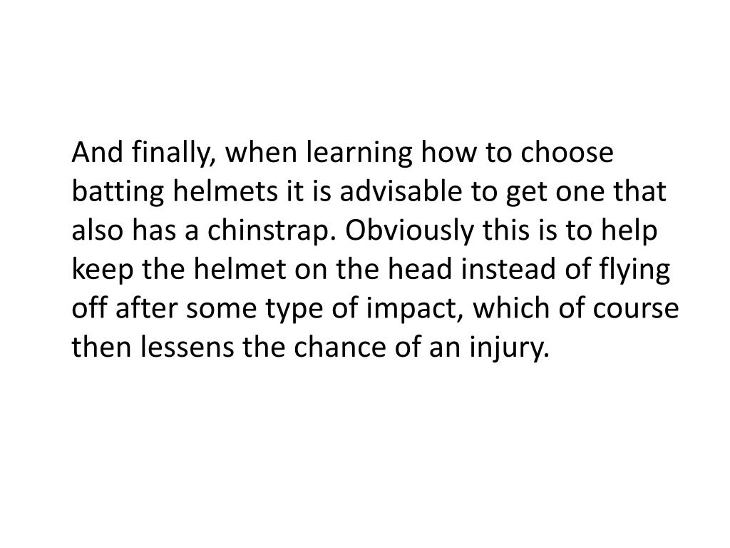 And finally, when learning how to choose batting helmets it is advisable to get one that also has a chinstrap. Obviously this is to help keep the helmet on the head instead of flying off after some type of impact, which of course then lessens the chance of an injury.
