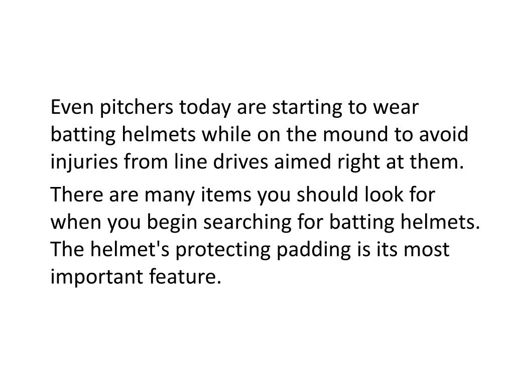 Even pitchers today are starting to wear batting helmets while on the mound to avoid injuries from line drives aimed right at them