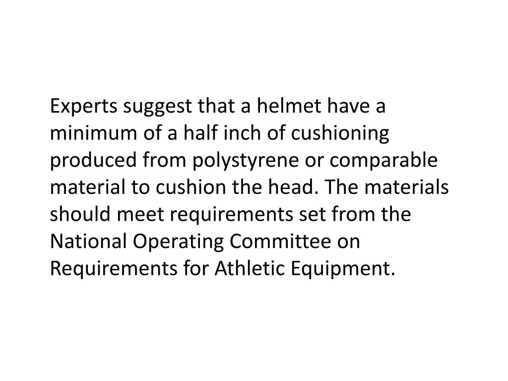 Experts suggest that a helmet have a minimum of a half inch of cushioning produced from polystyrene or comparable material to cushion the head. The materials should meet requirements set from the National Operating Committee on Requirements for Athletic Equipment.