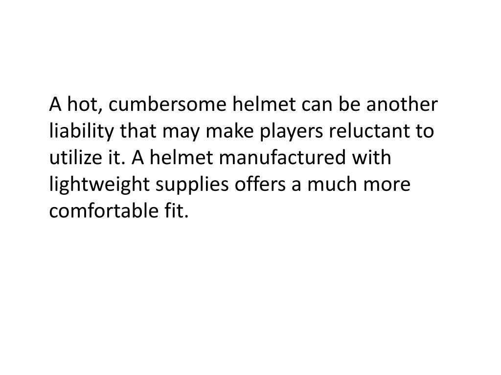 A hot, cumbersome helmet can be another liability that may make players reluctant to utilize it. A helmet manufactured with lightweight supplies offers a much more comfortable fit.