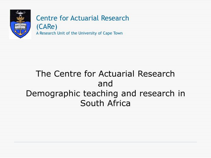 the centre for actuarial research and demographic teaching and research in south africa n.