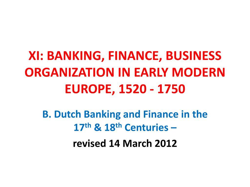XI: BANKING, FINANCE, BUSINESS ORGANIZATION IN EARLY MODERN EUROPE, 1520 - 1750