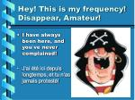 hey this is my frequency disappear amateur