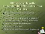 often struggle with understanding use of self in practice
