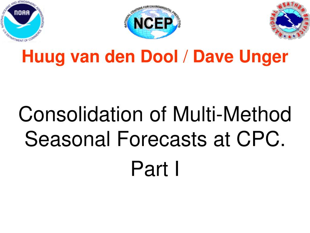 huug van den dool dave unger consolidation of multi method seasonal forecasts at cpc part i l.