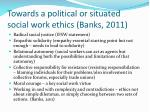 towards a political or situated social work ethics banks 2011