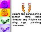 dalawa ang pangunahing dahilan kung bakit itinuturo ang filipino sa ating mga paaralang pambansa