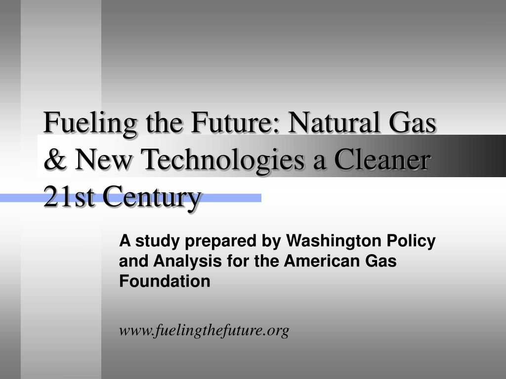 fueling the future natural gas new technologies a cleaner 21st century l.