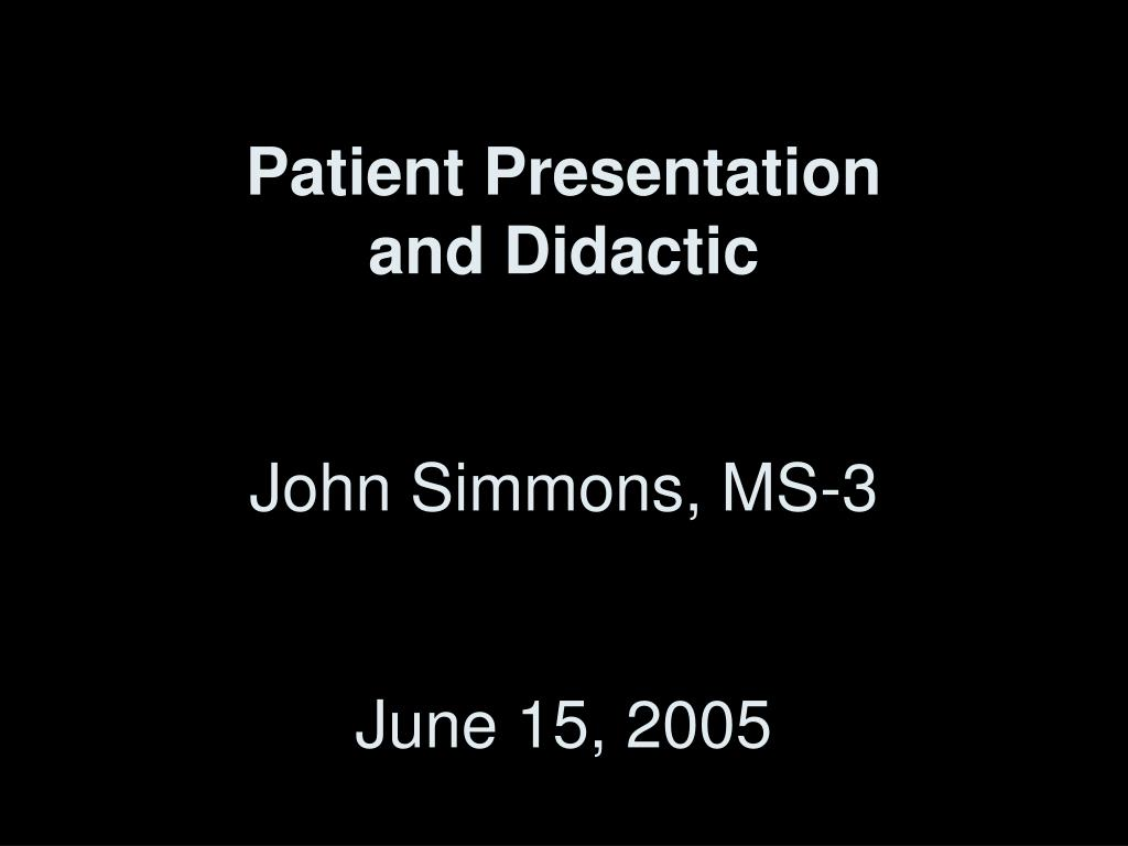 patient presentation and didactic john simmons ms 3 june 15 2005 l.