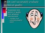when can t accurately evaluate technical quality