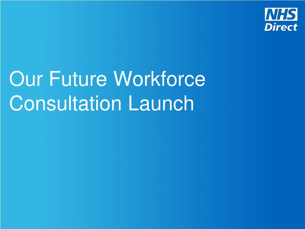 our future workforce consultation launch l.