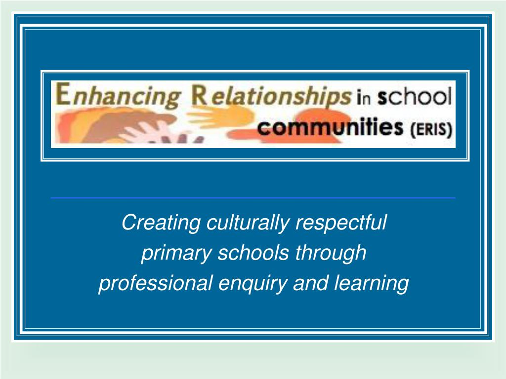 creating culturally respectful primary schools through professional enquiry and learning l.