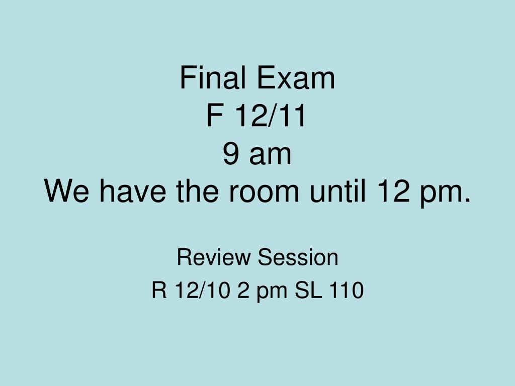 final exam f 12 11 9 am we have the room until 12 pm l.