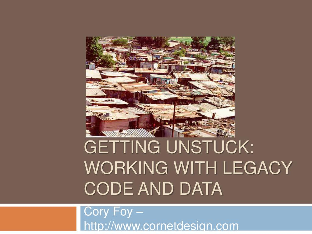 getting unstuck working with legacy code and data l.