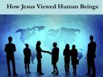 how jesus viewed human beings