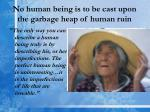 no human being is to be cast upon the garbage heap of human ruin