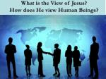 what is the view of jesus how does he view human beings