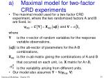 a maximal model for two factor crd experiments