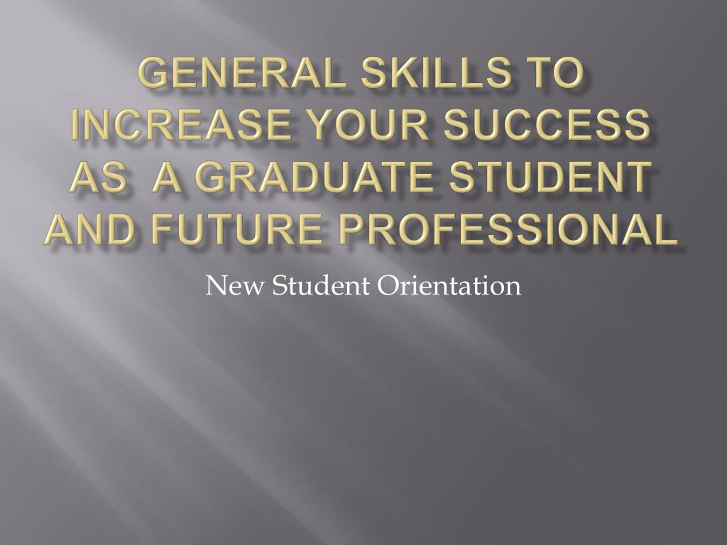 general skills to increase your success as a graduate student and future professional l.