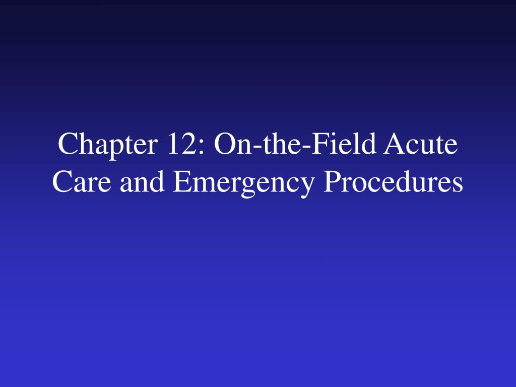 chapter 12 on the field acute care and emergency procedures l.