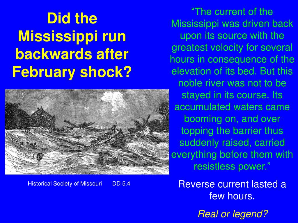 """The current of the Mississippi was driven back upon its source with the greatest velocity for several hours in consequence of the elevation of its bed. But this noble river was not to be stayed in its course. Its accumulated waters came booming on, and over topping the barrier thus suddenly raised, carried everything before them with resistless power."""