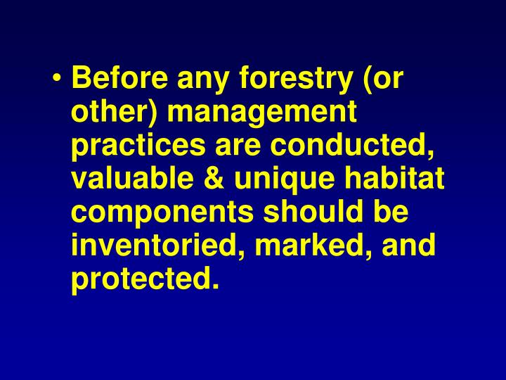 Before any forestry (or other) management practices are conducted, valuable & unique habitat components should be inventoried, marked, and protected.