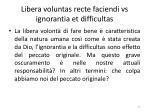 libera voluntas recte faciendi vs ignorantia et difficultas