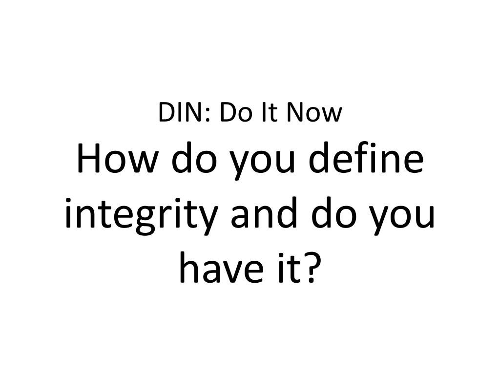 din do it now how do you define integrity and do you have it l.