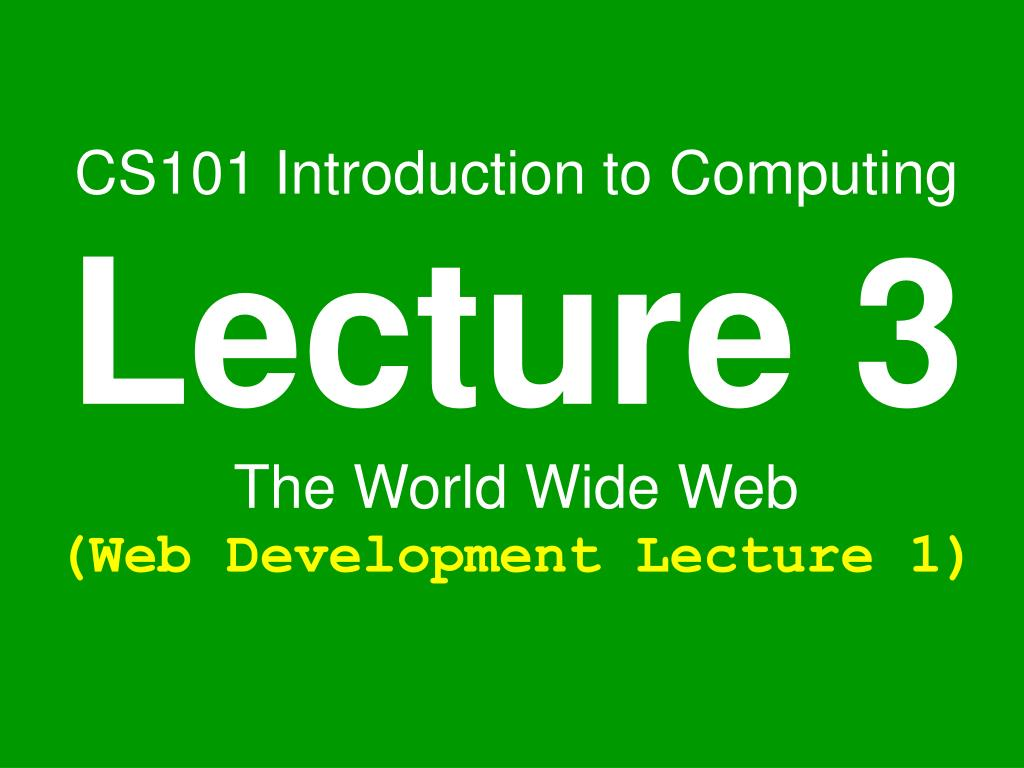 cs101 introduction to computing lecture 3 the world wide web web development lecture 1 l.